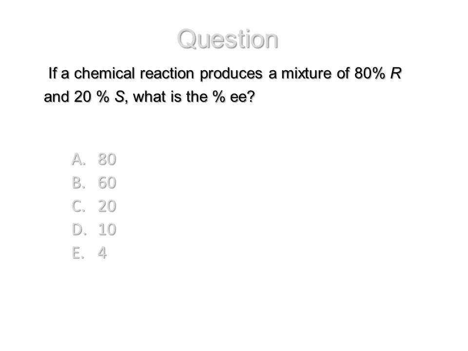 If a chemical reaction produces a mixture of 80% R and 20 % S, what is the % ee? If a chemical reaction produces a mixture of 80% R and 20 % S, what i