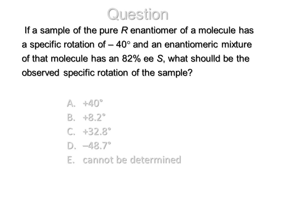 If a sample of the pure R enantiomer of a molecule has a specific rotation of – 40° and an enantiomeric mixture of that molecule has an 82% ee S, what