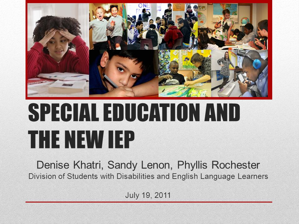 SPECIAL EDUCATION AND THE NEW IEP Denise Khatri, Sandy Lenon, Phyllis Rochester Division of Students with Disabilities and English Language Learners J