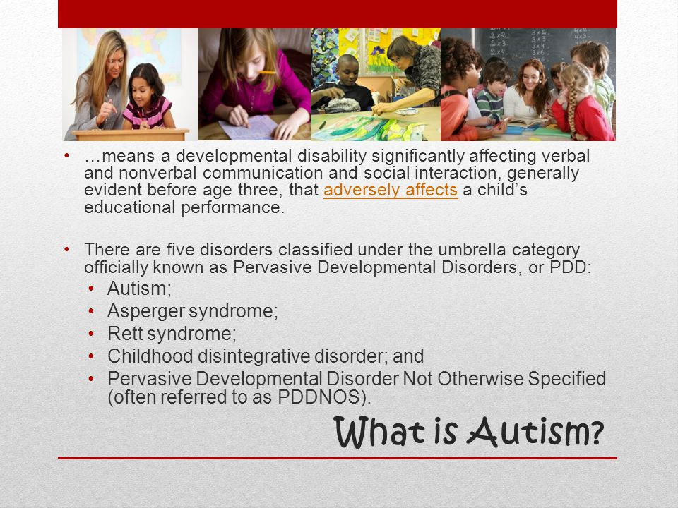 What is Autism? …means a developmental disability significantly affecting verbal and nonverbal communication and social interaction, generally evident