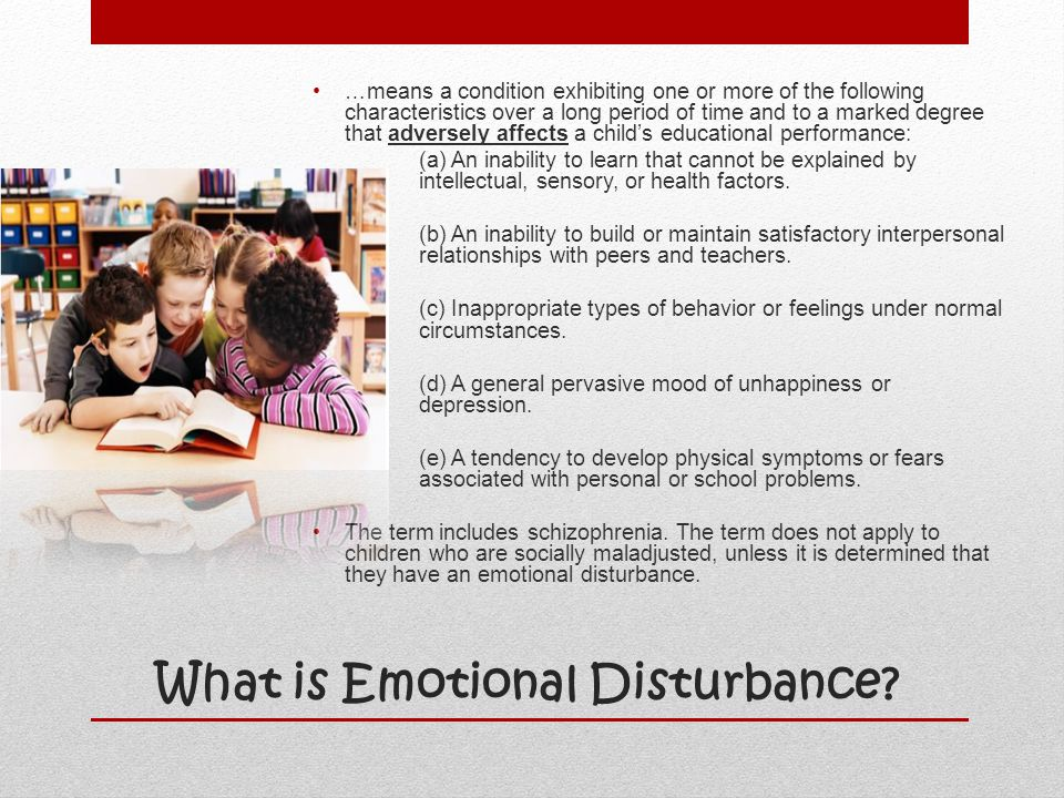 What is Emotional Disturbance? …means a condition exhibiting one or more of the following characteristics over a long period of time and to a marked d
