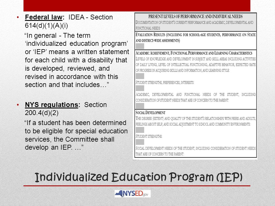 """Individualized Education Program (IEP) Federal law: IDEA - Section 614(d)(1)(A)(i) """"In general - The term 'individualized education program' or 'IEP'"""