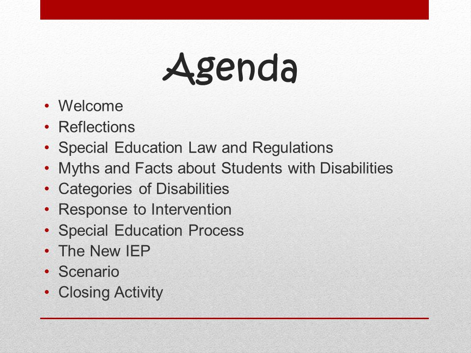 Agenda Welcome Reflections Special Education Law and Regulations Myths and Facts about Students with Disabilities Categories of Disabilities Response