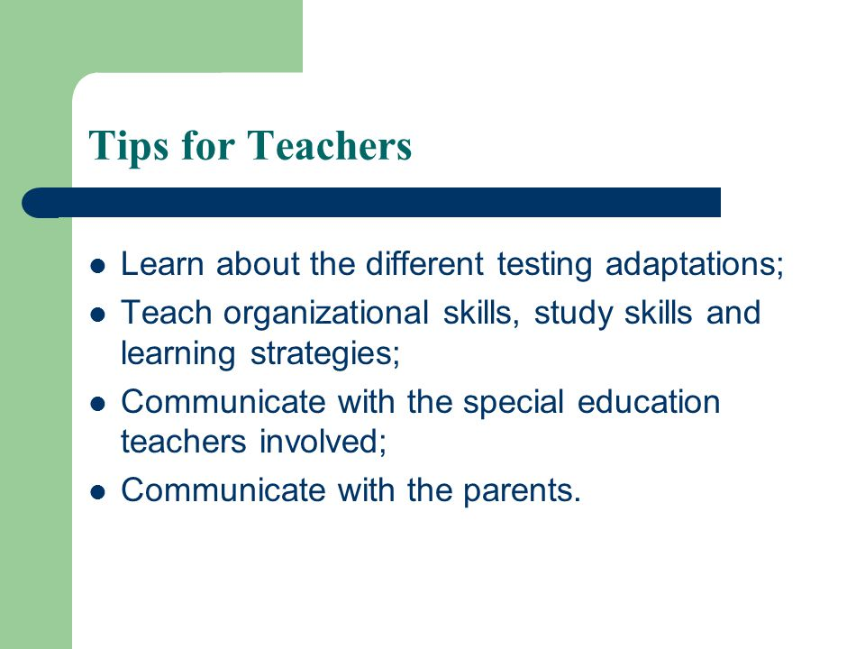 Tips for Teachers Learn about the different testing adaptations; Teach organizational skills, study skills and learning strategies; Communicate with the special education teachers involved; Communicate with the parents.