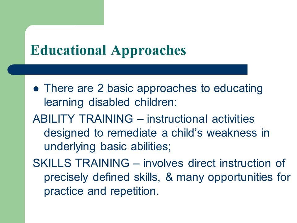 Educational Approaches There are 2 basic approaches to educating learning disabled children: ABILITY TRAINING – instructional activities designed to remediate a child's weakness in underlying basic abilities; SKILLS TRAINING – involves direct instruction of precisely defined skills, & many opportunities for practice and repetition.