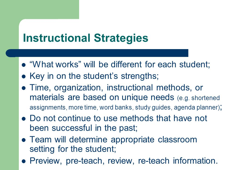 Instructional Strategies What works will be different for each student; Key in on the student's strengths; Time, organization, instructional methods, or materials are based on unique needs (e.g.