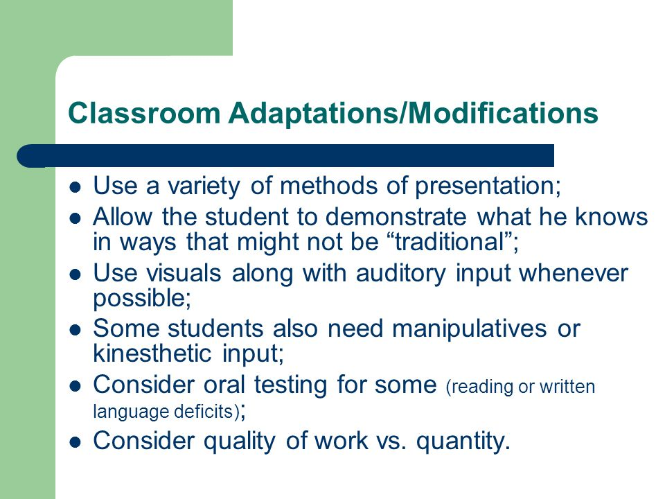 Classroom Adaptations/Modifications Use a variety of methods of presentation; Allow the student to demonstrate what he knows in ways that might not be traditional ; Use visuals along with auditory input whenever possible; Some students also need manipulatives or kinesthetic input; Consider oral testing for some (reading or written language deficits) ; Consider quality of work vs.