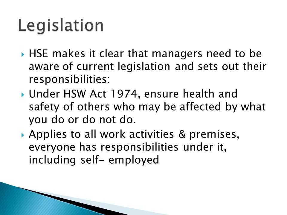  HSE makes it clear that managers need to be aware of current legislation and sets out their responsibilities:  Under HSW Act 1974, ensure health and safety of others who may be affected by what you do or do not do.