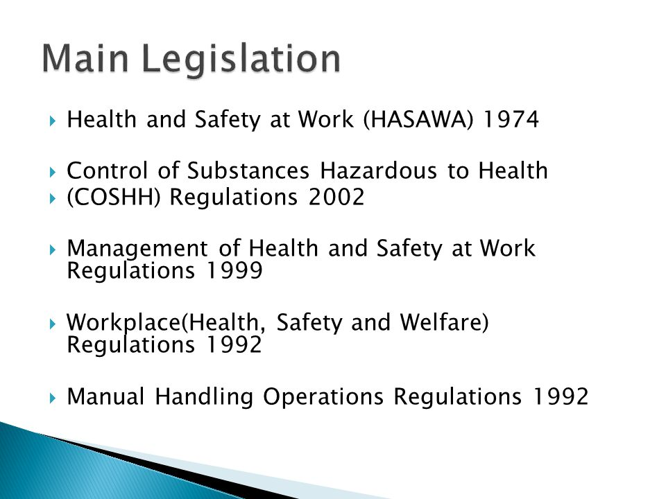  Health and Safety at Work (HASAWA) 1974  Control of Substances Hazardous to Health  (COSHH) Regulations 2002  Management of Health and Safety at Work Regulations 1999  Workplace(Health, Safety and Welfare) Regulations 1992  Manual Handling Operations Regulations 1992