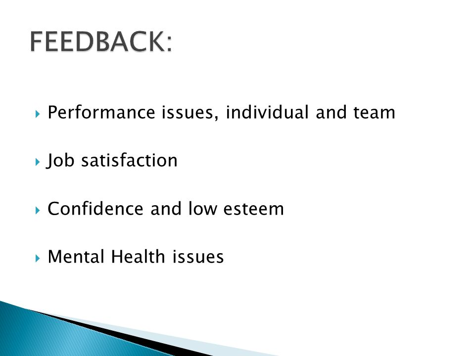  Performance issues, individual and team  Job satisfaction  Confidence and low esteem  Mental Health issues
