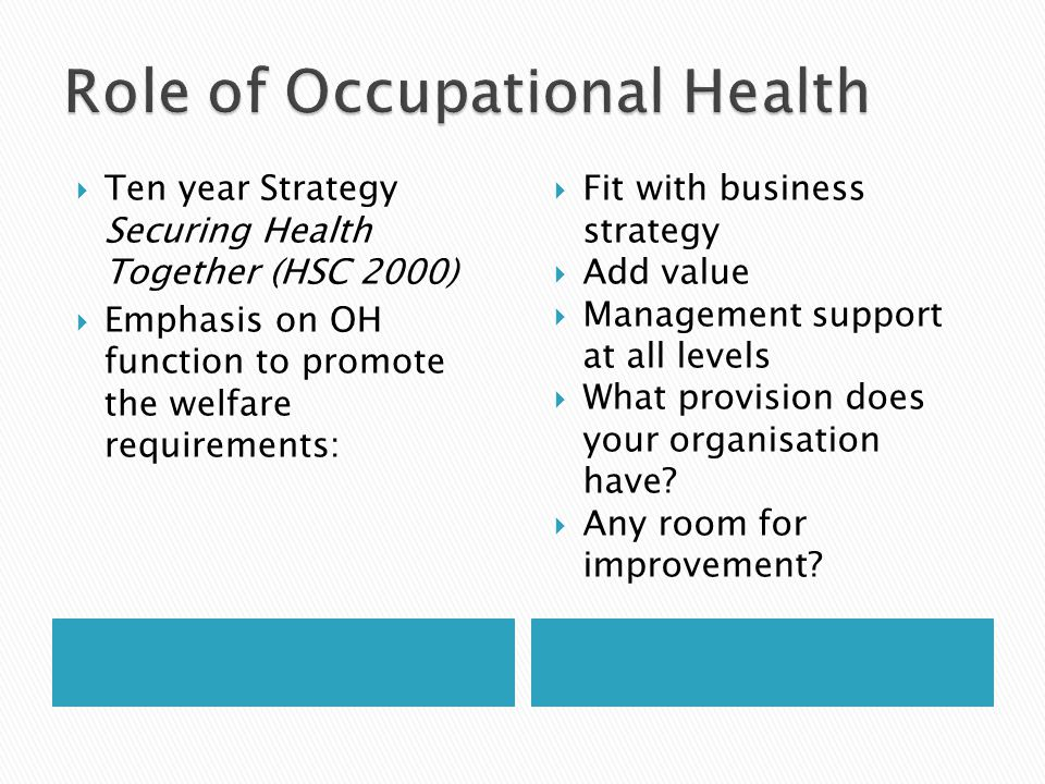  Ten year Strategy Securing Health Together (HSC 2000)  Emphasis on OH function to promote the welfare requirements:  Fit with business strategy  Add value  Management support at all levels  What provision does your organisation have.