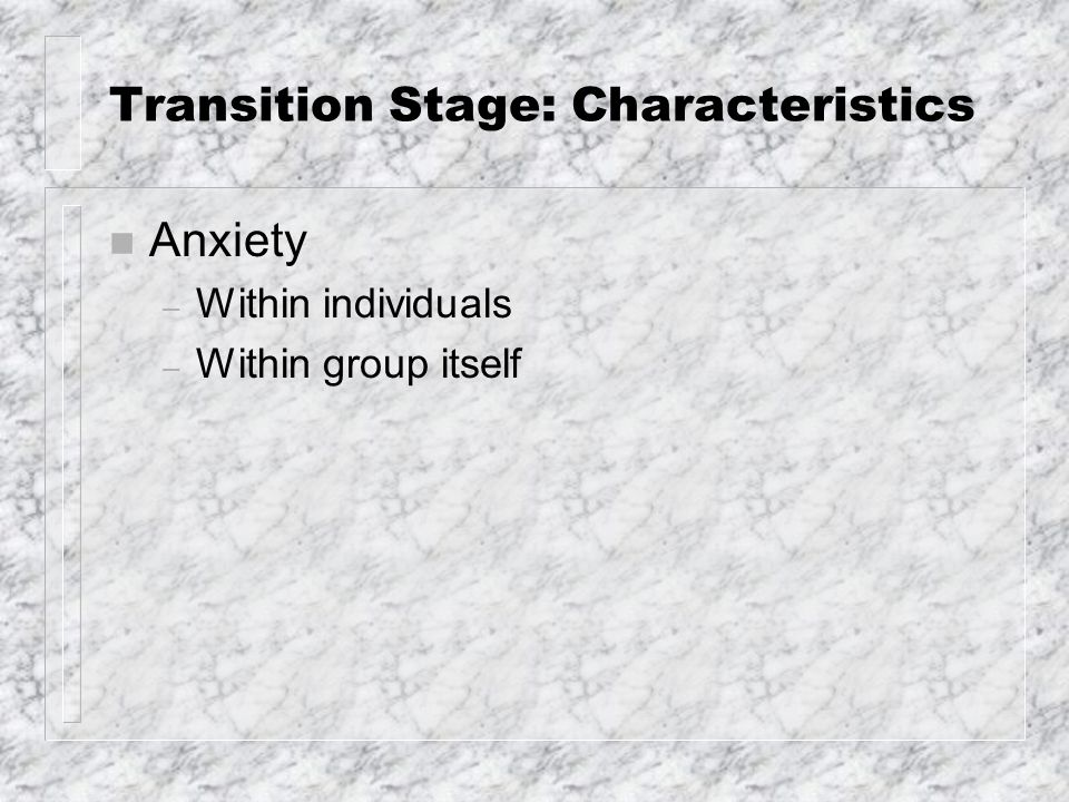 Transition Stage: Characteristics (cont.) n Defensiveness and resistance – Resistance: behavior that keeps one or others from exploring personal problems or painful feelings; inevitable n Fear of making a fool of oneself n Fear of rejection or of emptiness n Fear of losing control n Fear of self disclosure
