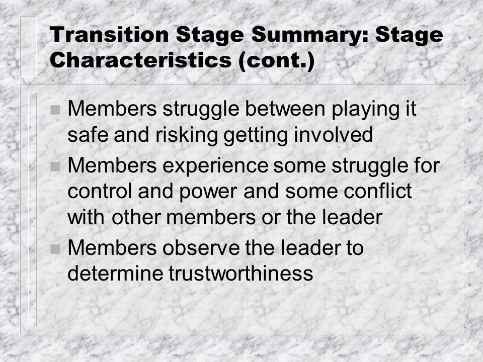 Transition Stage Summary: Stage Characteristics (cont.) n Members struggle between playing it safe and risking getting involved n Members experience some struggle for control and power and some conflict with other members or the leader n Members observe the leader to determine trustworthiness