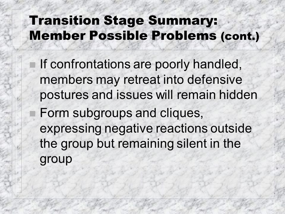 Transition Stage Summary: Member Possible Problems (cont.) n If confrontations are poorly handled, members may retreat into defensive postures and issues will remain hidden n Form subgroups and cliques, expressing negative reactions outside the group but remaining silent in the group