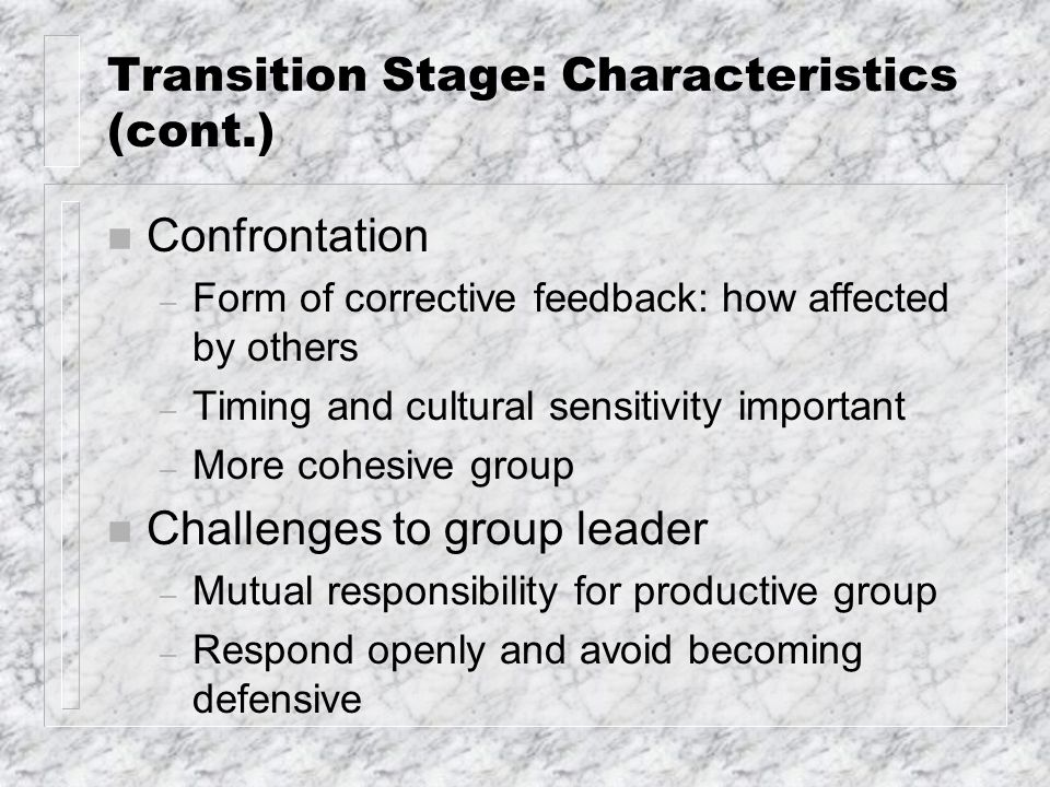 Transition Stage: Characteristics (cont.) n Confrontation – Form of corrective feedback: how affected by others – Timing and cultural sensitivity important – More cohesive group n Challenges to group leader – Mutual responsibility for productive group – Respond openly and avoid becoming defensive