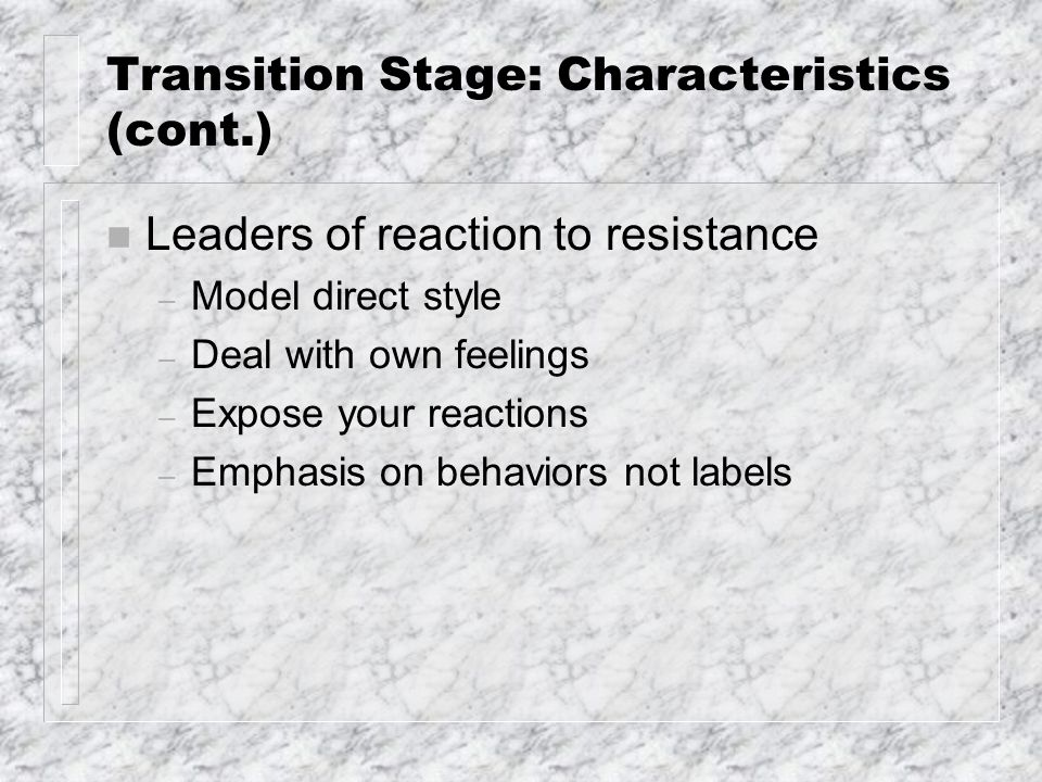 Transition Stage: Characteristics (cont.) n Leaders of reaction to resistance – Model direct style – Deal with own feelings – Expose your reactions – Emphasis on behaviors not labels