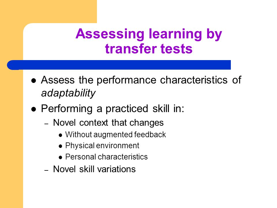 Assessing learning by transfer tests Assess the performance characteristics of adaptability Performing a practiced skill in: – Novel context that chan