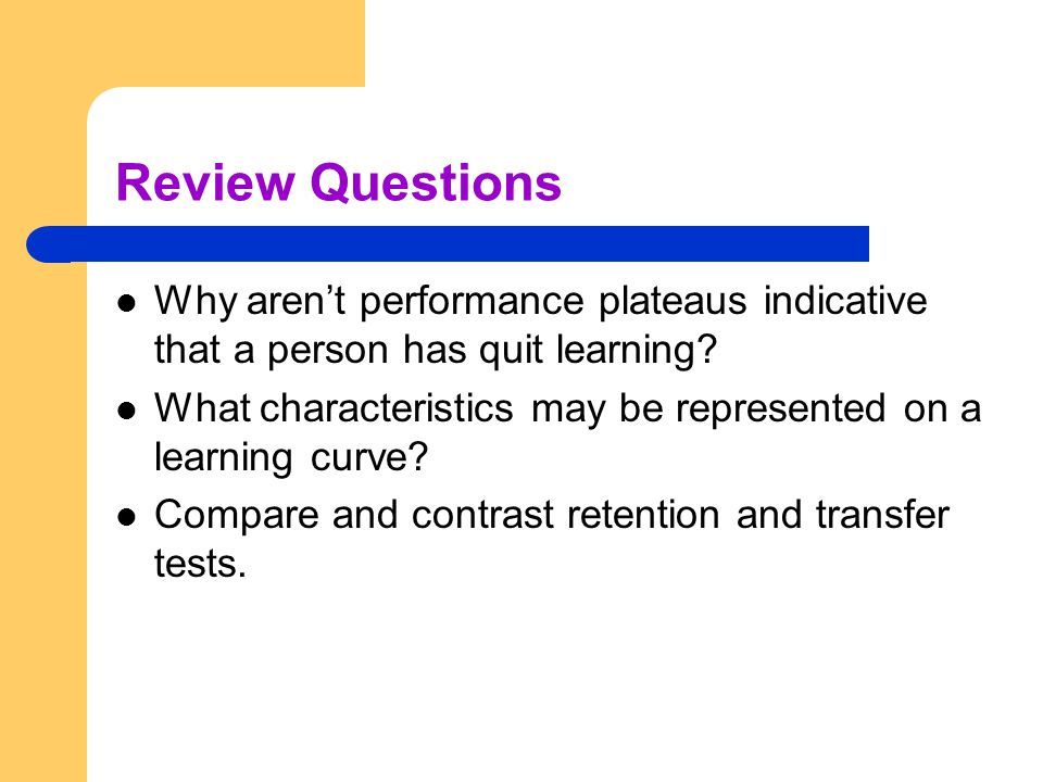 Review Questions Why aren't performance plateaus indicative that a person has quit learning? What characteristics may be represented on a learning cur