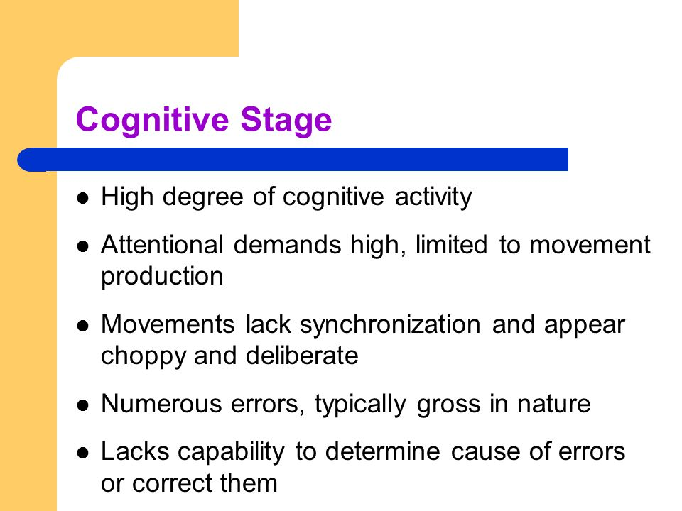 Cognitive Stage High degree of cognitive activity Attentional demands high, limited to movement production Movements lack synchronization and appear c