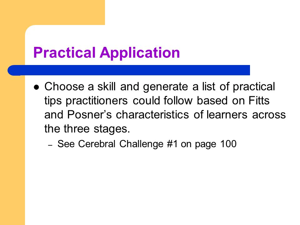 Practical Application Choose a skill and generate a list of practical tips practitioners could follow based on Fitts and Posner's characteristics of l