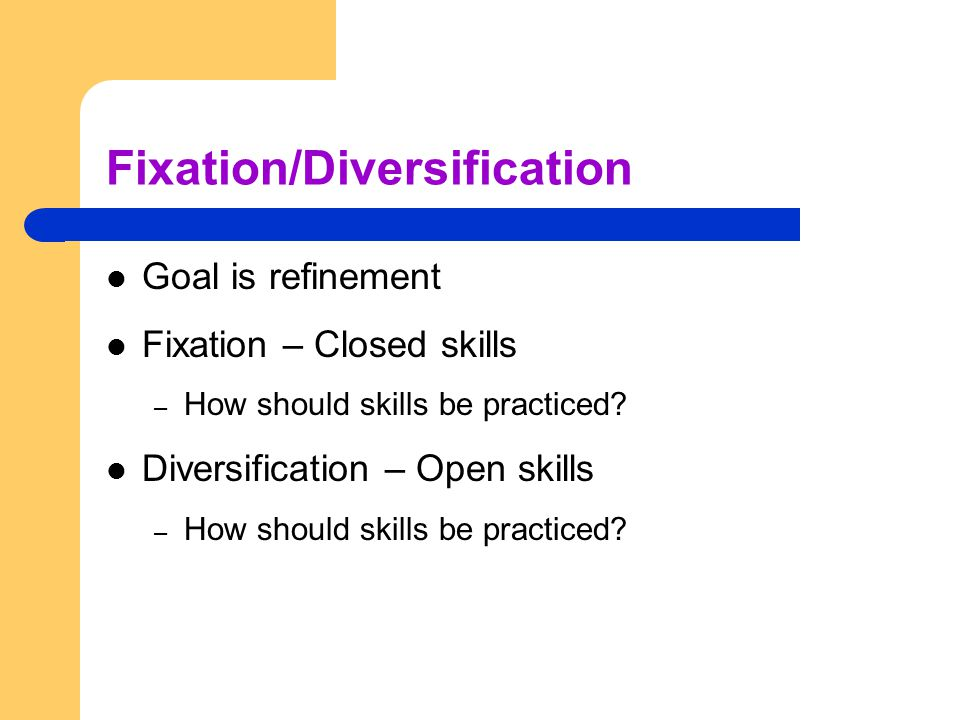 Fixation/Diversification Goal is refinement Fixation – Closed skills – How should skills be practiced? Diversification – Open skills – How should skil