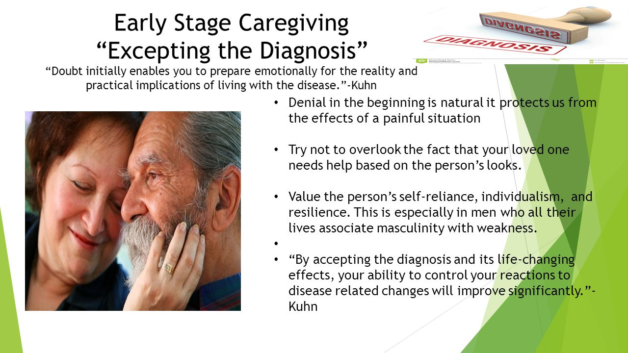Early Stage Caregiving Excepting the Diagnosis Doubt initially enables you to prepare emotionally for the reality and practical implications of living with the disease. -Kuhn Denial in the beginning is natural it protects us from the effects of a painful situation Try not to overlook the fact that your loved one needs help based on the person's looks.