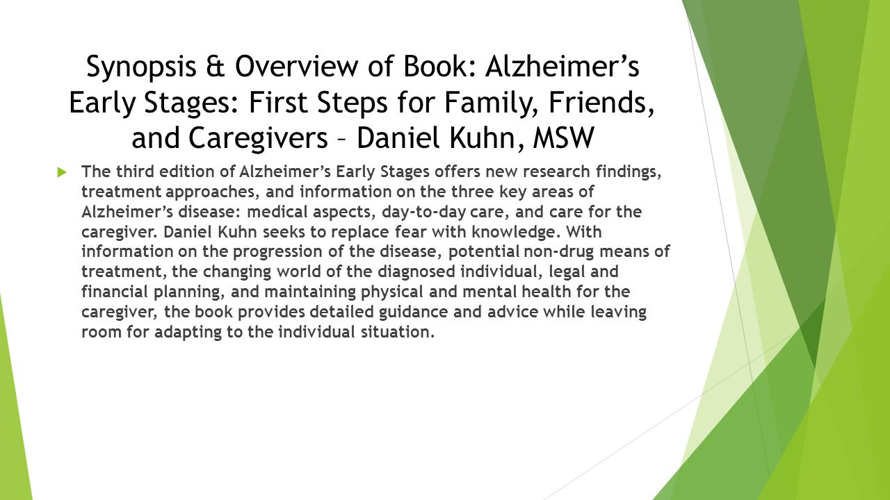 Synopsis & Overview of Book: Alzheimer's Early Stages: First Steps for Family, Friends, and Caregivers – Daniel Kuhn, MSW  The third edition of Alzheimer's Early Stages offers new research findings, treatment approaches, and information on the three key areas of Alzheimer's disease: medical aspects, day-to-day care, and care for the caregiver.