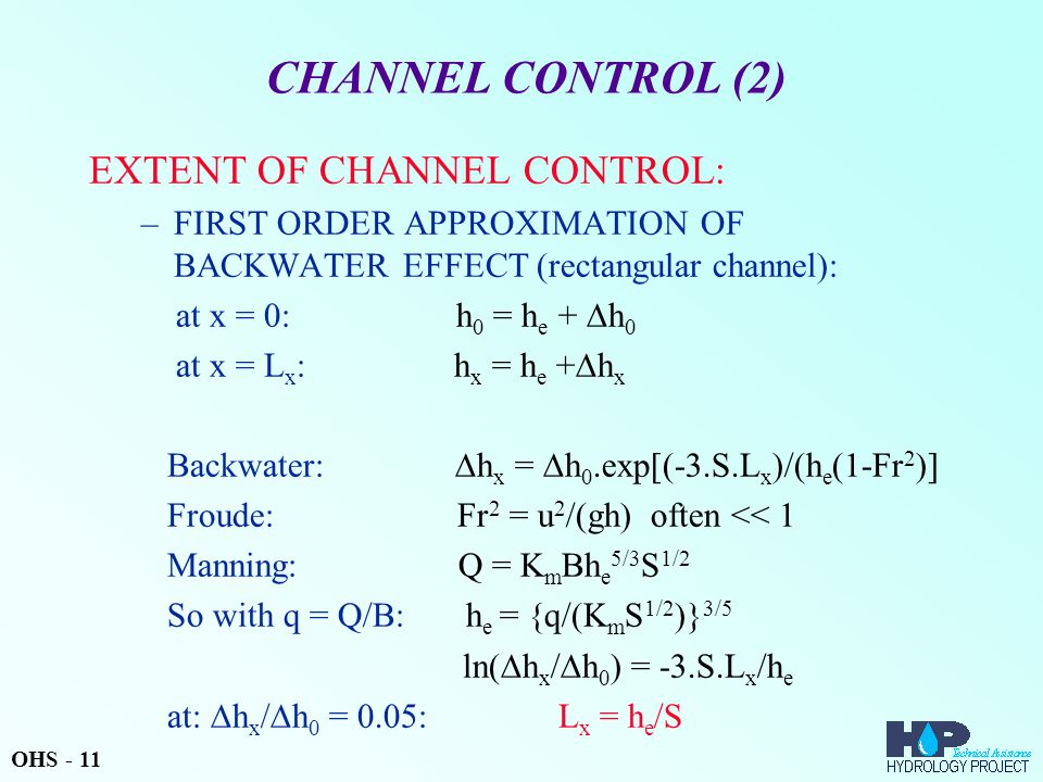 CHANNEL CONTROL (2) EXTENT OF CHANNEL CONTROL: –FIRST ORDER APPROXIMATION OF BACKWATER EFFECT (rectangular channel): at x = 0: h 0 = h e +  h 0 at x = L x : h x = h e +  h x Backwater:  h x =  h 0.exp[(-3.S.L x )/(h e (1-Fr 2 )] Froude: Fr 2 = u 2 /(gh) often << 1 Manning: Q = K m Bh e 5/3 S 1/2 So with q = Q/B: h e = {q/(K m S 1/2 )} 3/5 ln(  h x /  h 0 ) = -3.S.L x /h e at:  h x /  h 0 = 0.05: L x = h e /S OHS - 11
