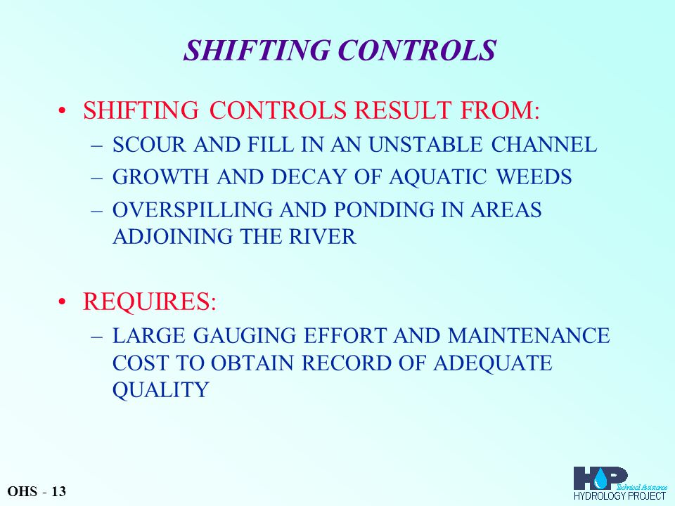 SHIFTING CONTROLS SHIFTING CONTROLS RESULT FROM: –SCOUR AND FILL IN AN UNSTABLE CHANNEL –GROWTH AND DECAY OF AQUATIC WEEDS –OVERSPILLING AND PONDING IN AREAS ADJOINING THE RIVER REQUIRES: –LARGE GAUGING EFFORT AND MAINTENANCE COST TO OBTAIN RECORD OF ADEQUATE QUALITY OHS - 13