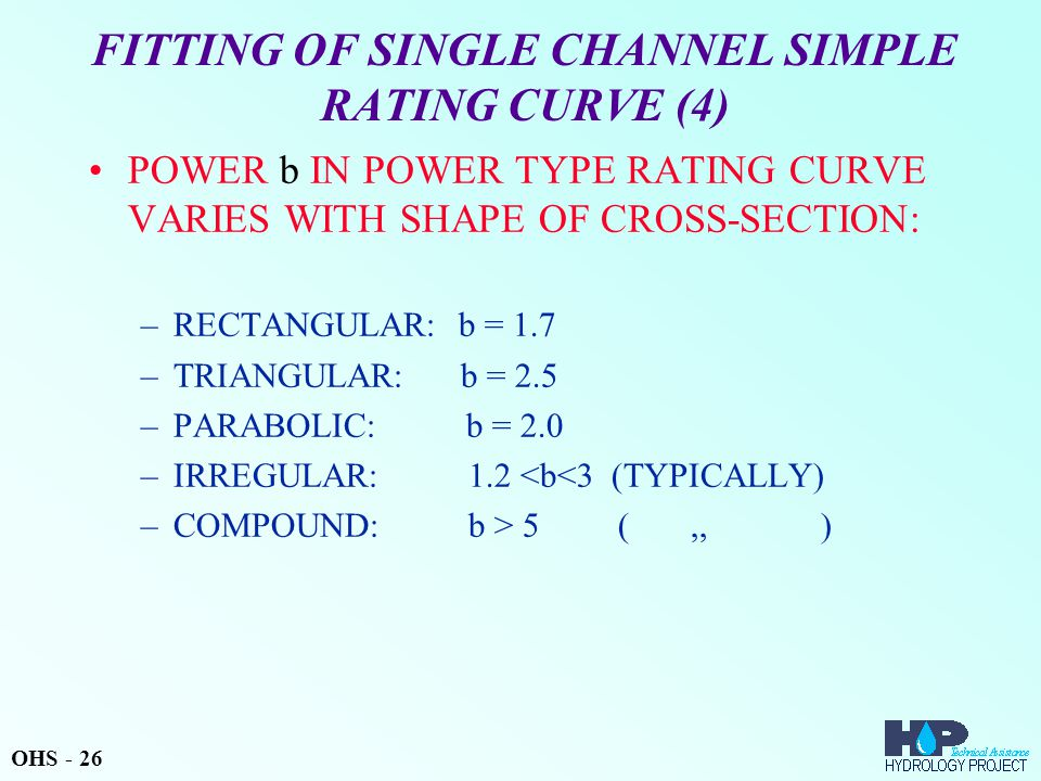 FITTING OF SINGLE CHANNEL SIMPLE RATING CURVE (4) POWER b IN POWER TYPE RATING CURVE VARIES WITH SHAPE OF CROSS-SECTION: –RECTANGULAR: b = 1.7 –TRIANGULAR: b = 2.5 –PARABOLIC: b = 2.0 –IRREGULAR: 1.2 <b<3 (TYPICALLY) –COMPOUND: b > 5 (,, ) OHS - 26