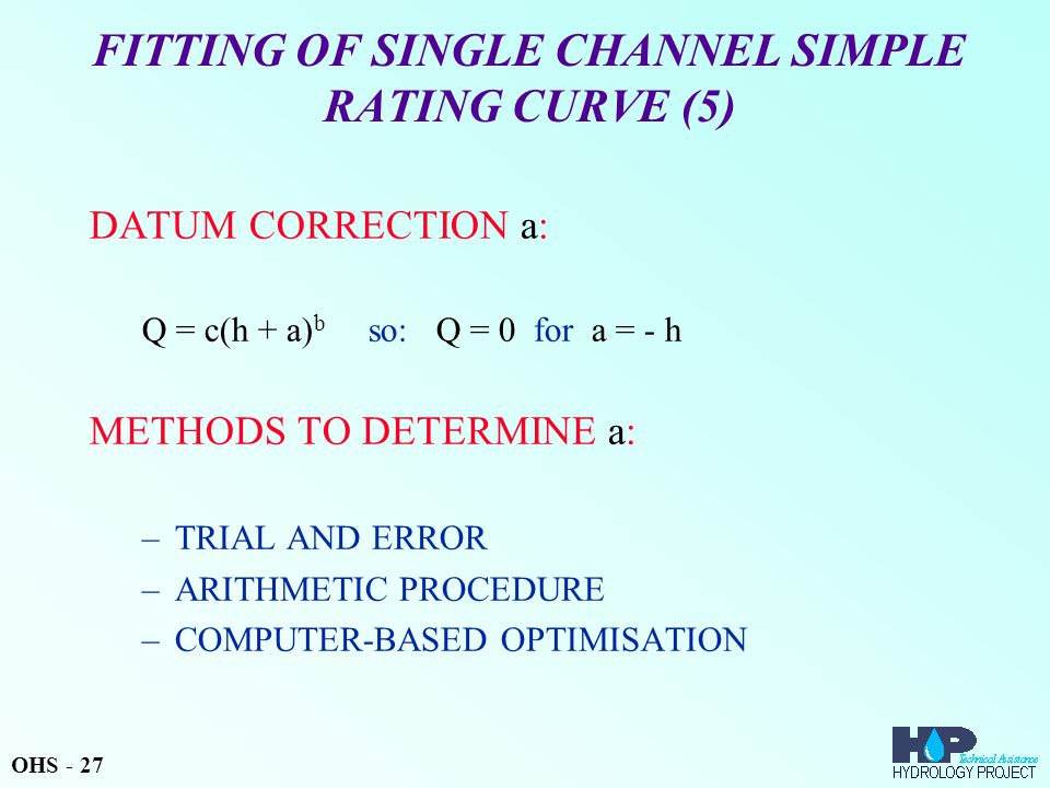 FITTING OF SINGLE CHANNEL SIMPLE RATING CURVE (5) DATUM CORRECTION a: Q = c(h + a) b so: Q = 0 for a = - h METHODS TO DETERMINE a: –TRIAL AND ERROR –ARITHMETIC PROCEDURE –COMPUTER-BASED OPTIMISATION OHS - 27