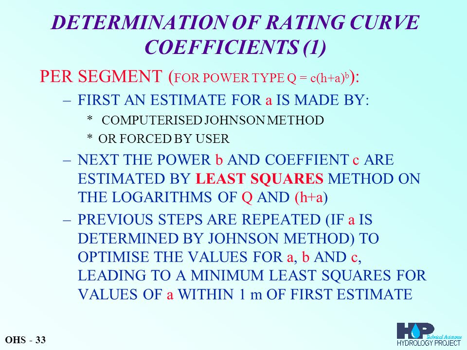 DETERMINATION OF RATING CURVE COEFFICIENTS (1) PER SEGMENT ( FOR POWER TYPE Q = c(h+a) b ): –FIRST AN ESTIMATE FOR a IS MADE BY: * COMPUTERISED JOHNSON METHOD *OR FORCED BY USER –NEXT THE POWER b AND COEFFIENT c ARE ESTIMATED BY LEAST SQUARES METHOD ON THE LOGARITHMS OF Q AND (h+a) –PREVIOUS STEPS ARE REPEATED (IF a IS DETERMINED BY JOHNSON METHOD) TO OPTIMISE THE VALUES FOR a, b AND c, LEADING TO A MINIMUM LEAST SQUARES FOR VALUES OF a WITHIN 1 m OF FIRST ESTIMATE OHS - 33