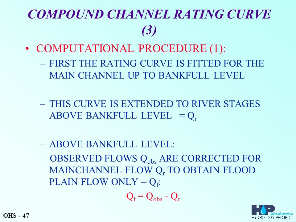 COMPOUND CHANNEL RATING CURVE (3) COMPUTATIONAL PROCEDURE (1): –FIRST THE RATING CURVE IS FITTED FOR THE MAIN CHANNEL UP TO BANKFULL LEVEL –THIS CURVE IS EXTENDED TO RIVER STAGES ABOVE BANKFULL LEVEL = Q r –ABOVE BANKFULL LEVEL: OBSERVED FLOWS Q obs ARE CORRECTED FOR MAINCHANNEL FLOW Q r TO OBTAIN FLOOD PLAIN FLOW ONLY = Q f : Q f = Q obs - Q r OHS - 47