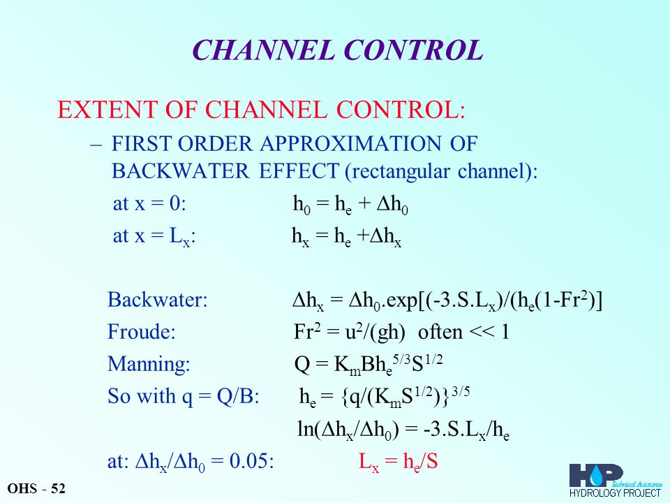 CHANNEL CONTROL EXTENT OF CHANNEL CONTROL: –FIRST ORDER APPROXIMATION OF BACKWATER EFFECT (rectangular channel): at x = 0: h 0 = h e +  h 0 at x = L x : h x = h e +  h x Backwater:  h x =  h 0.exp[(-3.S.L x )/(h e (1-Fr 2 )] Froude: Fr 2 = u 2 /(gh) often << 1 Manning: Q = K m Bh e 5/3 S 1/2 So with q = Q/B: h e = {q/(K m S 1/2 )} 3/5 ln(  h x /  h 0 ) = -3.S.L x /h e at:  h x /  h 0 = 0.05: L x = h e /S OHS - 52