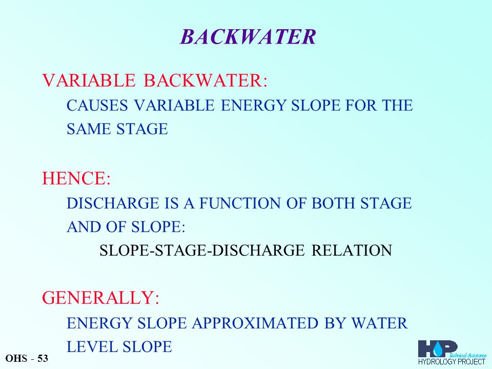 BACKWATER VARIABLE BACKWATER: CAUSES VARIABLE ENERGY SLOPE FOR THE SAME STAGE HENCE: DISCHARGE IS A FUNCTION OF BOTH STAGE AND OF SLOPE: SLOPE-STAGE-D