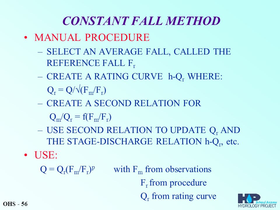 CONSTANT FALL METHOD MANUAL PROCEDURE –SELECT AN AVERAGE FALL, CALLED THE REFERENCE FALL F r –CREATE A RATING CURVE h-Q r WHERE: Q r = Q/  (F m /F r
