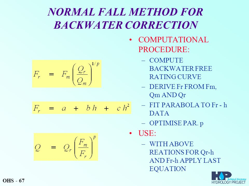 NORMAL FALL METHOD FOR BACKWATER CORRECTION COMPUTATIONAL PROCEDURE: –COMPUTE BACKWATER FREE RATING CURVE –DERIVE Fr FROM Fm, Qm AND Qr –FIT PARABOLA TO Fr - h DATA –OPTIMISE PAR.