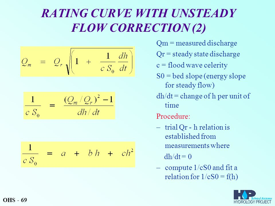 RATING CURVE WITH UNSTEADY FLOW CORRECTION (2) Qm = measured discharge Qr = steady state discharge c = flood wave celerity S0 = bed slope (energy slope for steady flow) dh/dt = change of h per unit of time Procedure: –trial Qr - h relation is established from measurements where dh/dt = 0 –compute 1/cS0 and fit a relation for 1/cS0 = f(h) OHS - 69