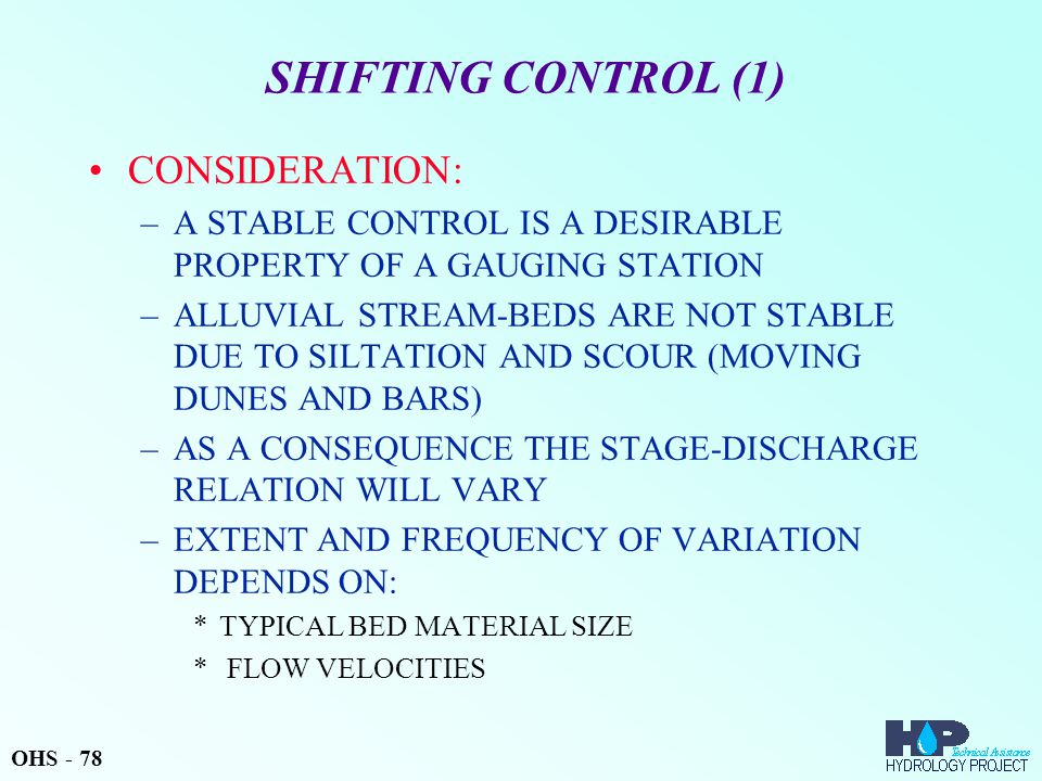 SHIFTING CONTROL (1) CONSIDERATION: –A STABLE CONTROL IS A DESIRABLE PROPERTY OF A GAUGING STATION –ALLUVIAL STREAM-BEDS ARE NOT STABLE DUE TO SILTATION AND SCOUR (MOVING DUNES AND BARS) –AS A CONSEQUENCE THE STAGE-DISCHARGE RELATION WILL VARY –EXTENT AND FREQUENCY OF VARIATION DEPENDS ON: *TYPICAL BED MATERIAL SIZE * FLOW VELOCITIES OHS - 78
