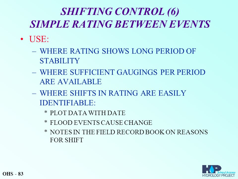 SHIFTING CONTROL (6) SIMPLE RATING BETWEEN EVENTS USE: –WHERE RATING SHOWS LONG PERIOD OF STABILITY –WHERE SUFFICIENT GAUGINGS PER PERIOD ARE AVAILABL