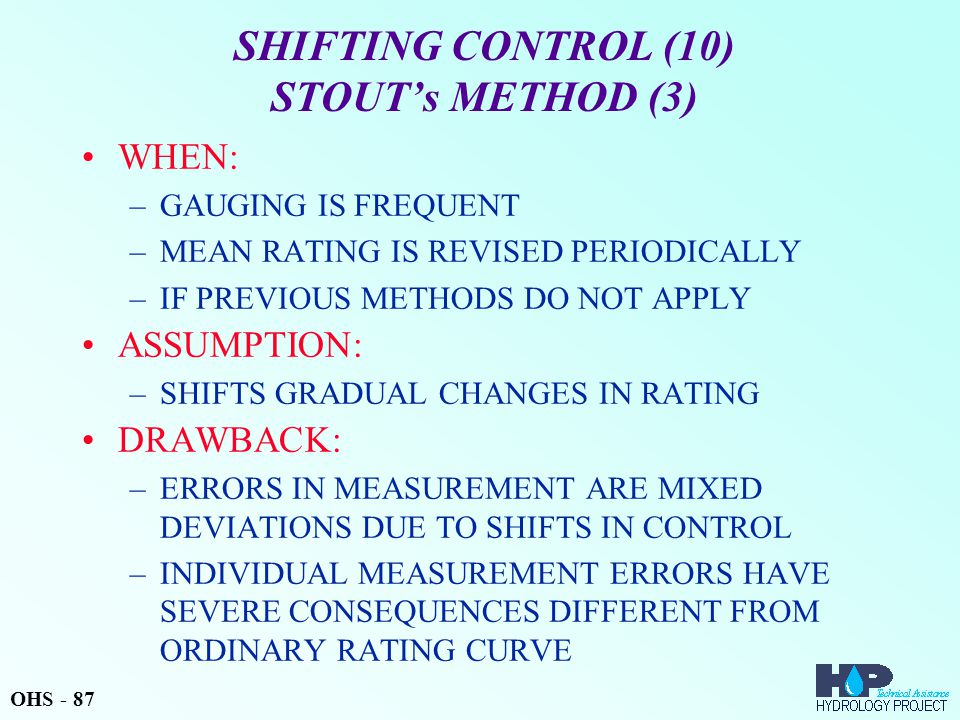 SHIFTING CONTROL (10) STOUT's METHOD (3) WHEN: –GAUGING IS FREQUENT –MEAN RATING IS REVISED PERIODICALLY –IF PREVIOUS METHODS DO NOT APPLY ASSUMPTION: –SHIFTS GRADUAL CHANGES IN RATING DRAWBACK: –ERRORS IN MEASUREMENT ARE MIXED DEVIATIONS DUE TO SHIFTS IN CONTROL –INDIVIDUAL MEASUREMENT ERRORS HAVE SEVERE CONSEQUENCES DIFFERENT FROM ORDINARY RATING CURVE OHS - 87