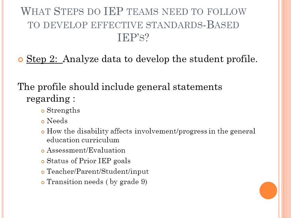 W HAT S TEPS DO IEP TEAMS NEED TO FOLLOW TO DEVELOP EFFECTIVE STANDARDS -B ASED IEP' S ? Step 2: Analyze data to develop the student profile. The prof