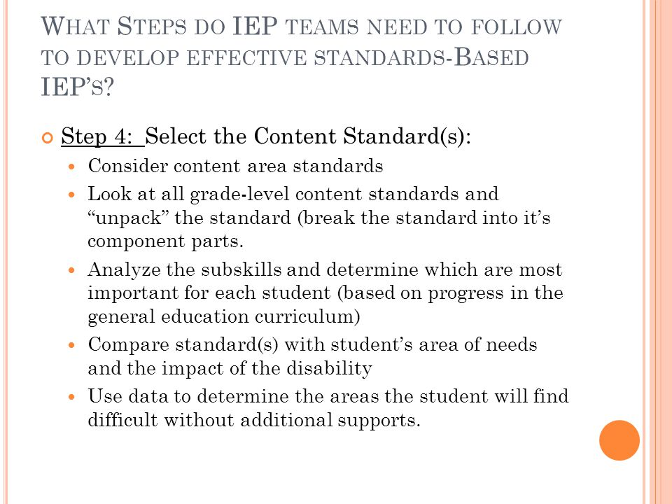 W HAT S TEPS DO IEP TEAMS NEED TO FOLLOW TO DEVELOP EFFECTIVE STANDARDS -B ASED IEP' S ? Step 4: Select the Content Standard(s): Consider content area