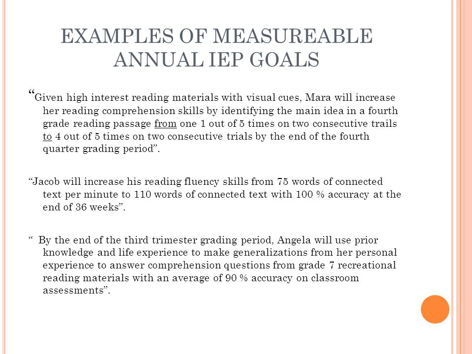 "EXAMPLES OF MEASUREABLE ANNUAL IEP GOALS "" Given high interest reading materials with visual cues, Mara will increase her reading comprehension skills"