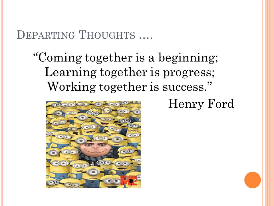 "D EPARTING T HOUGHTS …. ""Coming together is a beginning; Learning together is progress; Working together is success."" ~ Henry Ford"