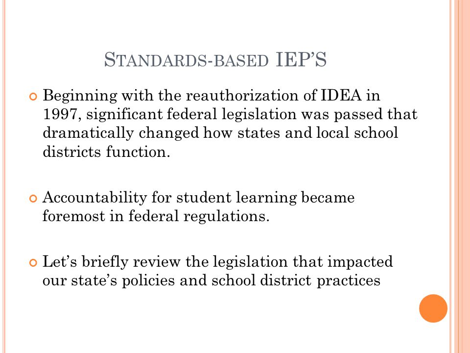 S TANDARDS - BASED IEP'S Beginning with the reauthorization of IDEA in 1997, significant federal legislation was passed that dramatically changed how