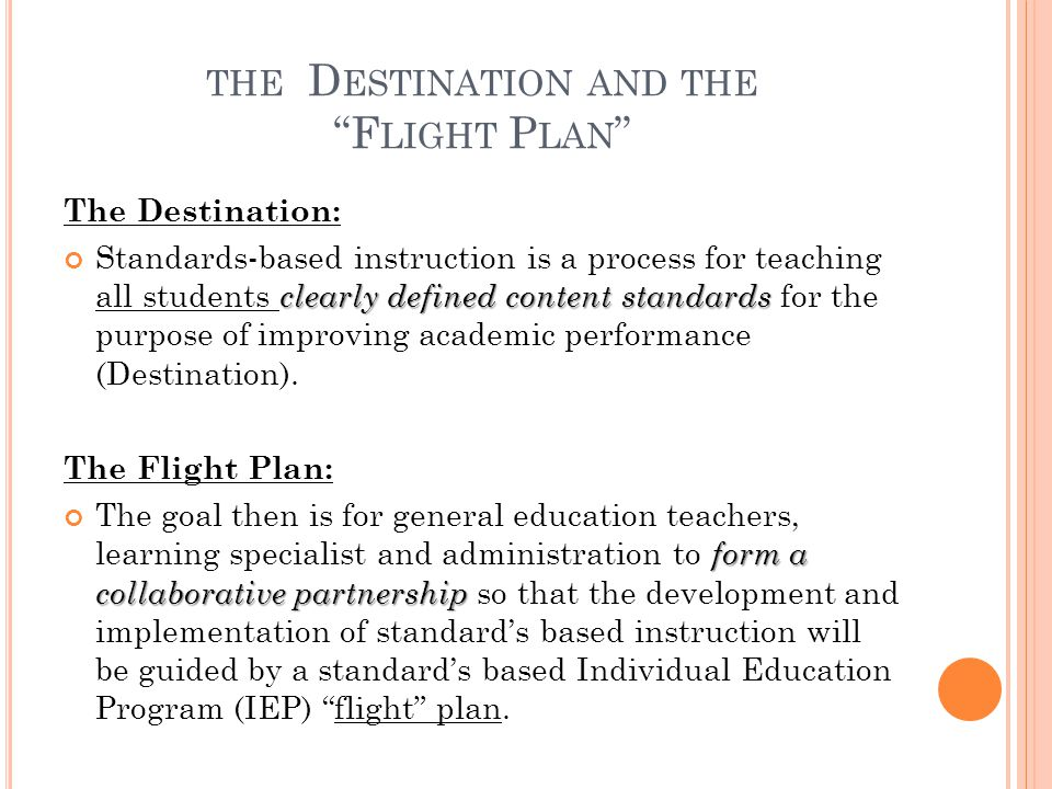 "THE D ESTINATION AND THE ""F LIGHT P LAN "" The Destination: clearly defined content standards Standards-based instruction is a process for teaching all"