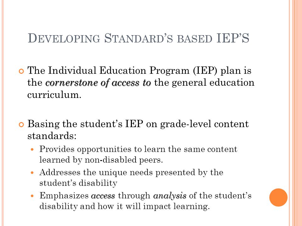 D EVELOPING S TANDARD ' S BASED IEP'S cornerstone of access to The Individual Education Program (IEP) plan is the cornerstone of access to the general