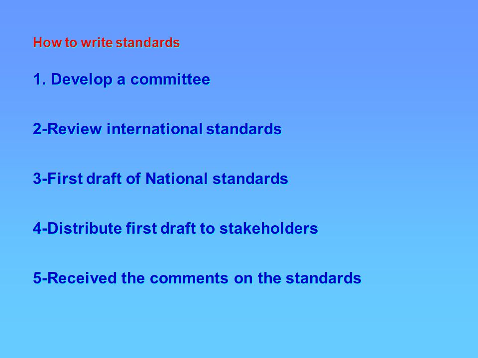 How to write standards 1.Develop a committee 2-Review international standards 3-First draft of National standards 4-Distribute first draft to stakeholders 5-Received the comments on the standards How to write standards 1.Develop a committee 2-Review international standards 3-First draft of National standards 4-Distribute first draft to stakeholders 5-Received the comments on the standards