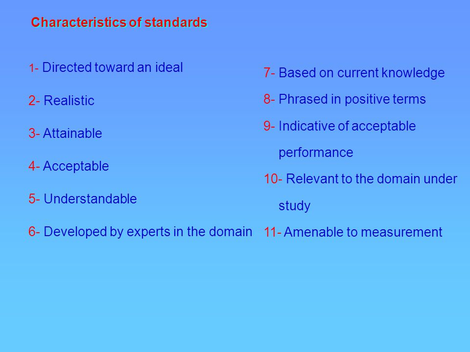 Characteristics of standards 1- Directed toward an ideal 2- Realistic 3- Attainable 4- Acceptable 5- Understandable 6- Developed by experts in the domain 7- Based on current knowledge 8- Phrased in positive terms 9- Indicative of acceptable performance 10- Relevant to the domain under study 11- Amenable to measurement